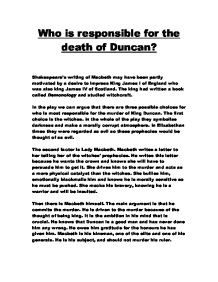 who is responsible for the death of king duncan? essay Who is responsible for the death of duncanthroughout the play of macbeth there is no specific person to blame for the cold blooded murder of king duncanto fully explore who is fully responsible, one must explore the influences of lady macbeth and the witches on macbethin the debate of responsibility for duncan's death it would be impossible to primarily consider his physical murderer.